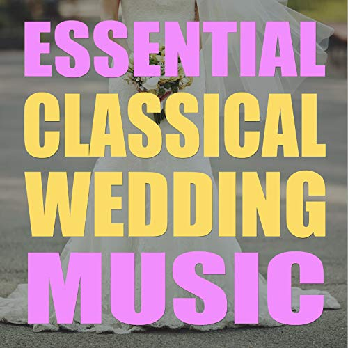 Essential Classical Wedding Music by Various Artists