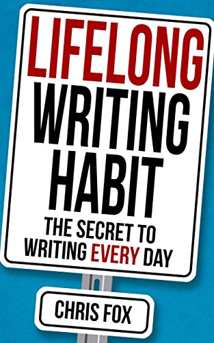 Lifelong Writing Habit: The Secret to Writing Every Day: Write Faster, Write Smarter by Chris Fox