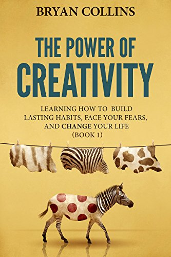The Power of Creativity (Book 1): Learning How to Build Lasting Habits, Face Your Fears and Change Your Life by Bryan Collins