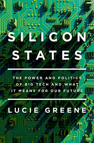 Silicon States: The Power and Politics of Big Tech and What It Means for Our Future by Lucie Greene