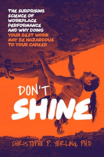 Don't Shine: The Surprising Science of Workplace Performance and Why Doing Your Best Work May Be Hazardous to Your Career by Christophe P. Yerling Ph.D.