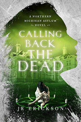 Calling Back the Dead: A Northern Michigan Asylum Novel by J.R. Erickson