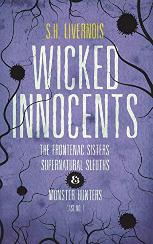 Wicked Innocents: Case No. 1 (The Frontenac Sisters: Supernatural Sleuths & Monster Hunters) by S.H. Livernois