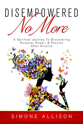 Disempowered No More : A Spiritual Journey to Discovering Purpose, Power, & Passion After Divorce by Simone Allison