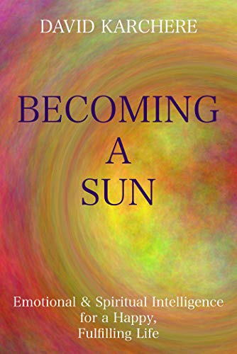 Becoming a Sun: Emotional & Spiritual Intelligence for a Happy, Fulfilling Life by David Karchere
