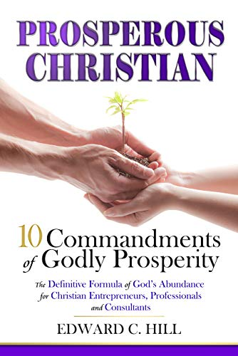 Prosperous Christian: 10 Commandments of Godly Prosperity by Edward C. Hill