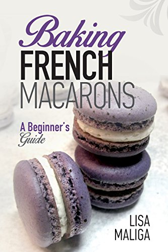 Baking French Macarons: A Beginner's Guide  by Lisa Maliga