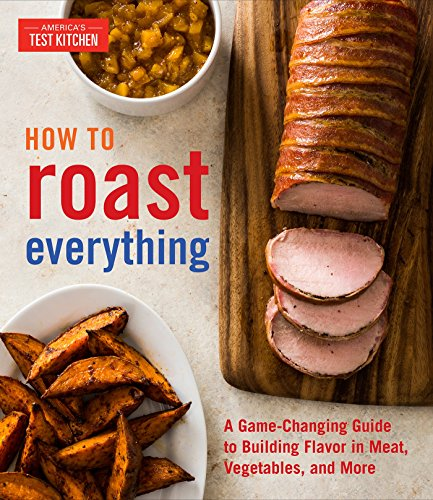How to Roast Everything: A Game-Changing Guide to Building Flavor in Meat, Vegetables, and More by America's Test Kitchen