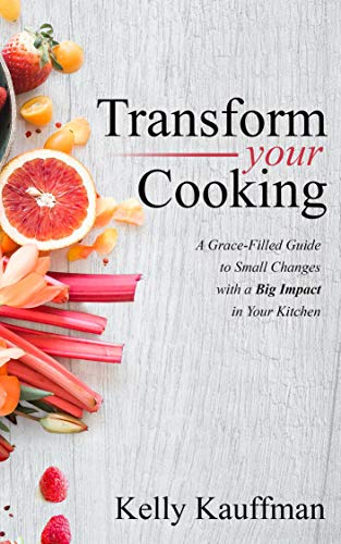 Transform Your Cooking: A Grace-Filled Guide to Small Changes with a Big Impact in Your Kitchen by Kelly Kauffman