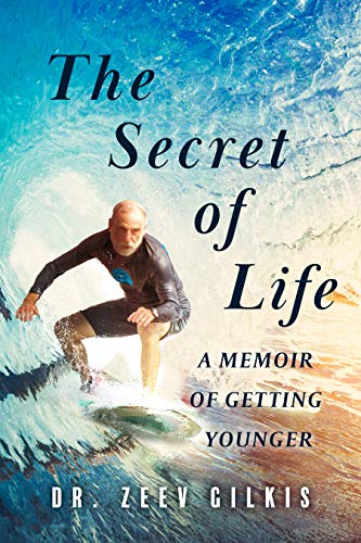 The Secret of Life: A Memoir Of Getting Younger  by Dr. Zeev Gilkis