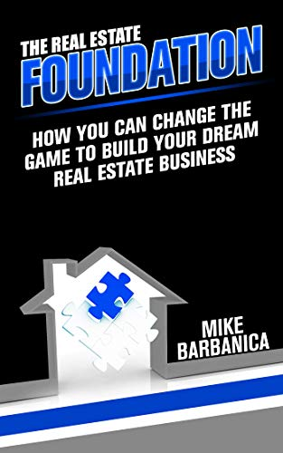 The Real Estate Foundation : How You Can Change the Game to Build Your Dream Real Estate Business by Mike Barbanica