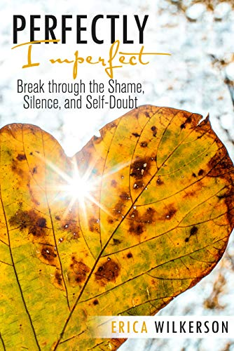 Perfectly Imperfect: Break Through the Shame, Silence, and Self-Doubt  by Erica Wilkerson