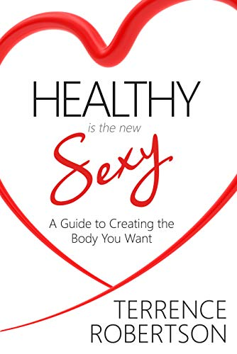 Healthy is the New Sexy : A Guide to Creating the Body You Want  by Terrence Robertson