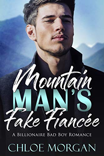 Mountain Man's Fake Fiancée: A Billionaire Bad Boy Romance by Chloe Morgan