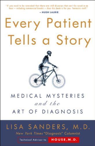 Every Patient Tells a Story: Medical Mysteries and the Art of Diagnosis  by Lisa Sanders