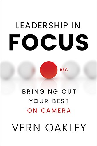 Leadership in Focus: Bringing Out Your Best on Camera  by Vern Oakley