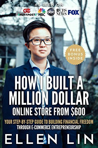How I Built a Million Dollar Online Store From $600: Your step-by-step guide to building financial freedom through E-commerce Entrepreneurship  by Ellen Lin