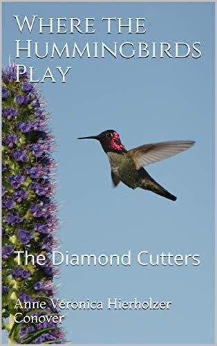 Where the Hummingbirds Play: The Diamond Cutters  by Anne Veronica Hierholzer Conover