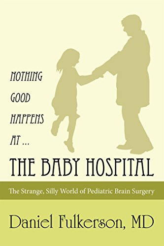 Nothing Good Happens at … the Baby Hospital: The Strange, Silly World of Pediatric Brain Surgery  by Daniel Fulkerson MD