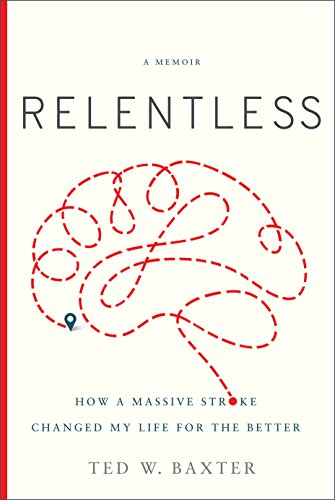 Relentless: How a Massive Stroke Changed My Life for the Better  by Ted W. Baxter