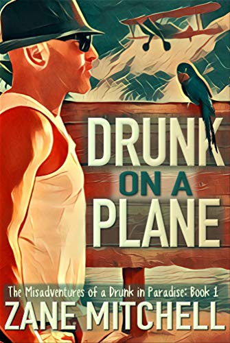 Drunk on a Plane: The Misadventures of a Drunk in Paradise: Book 1  by Zane Mitchell