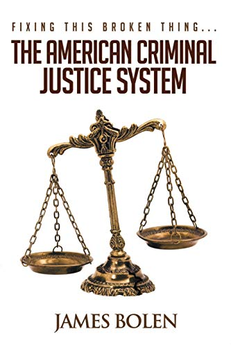 Fixing This Broken Thing...The American Criminal Justice System - 2nd Edition  by James Bolen