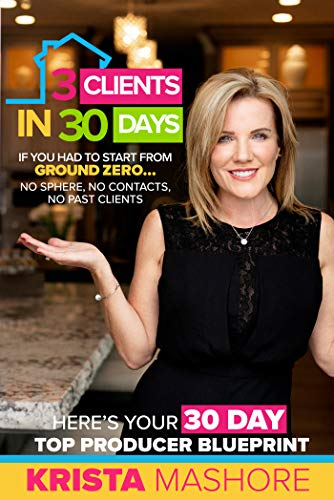 3 Clients in 30 Days: 30 Day Top Producer Blueprint For Real Estate Agents  by Krista Mashore
