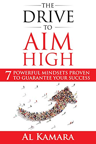 The Drive To Aim High: Seven Powerful Mindsets Proven to Guarantee Your Success by Al Kamara
