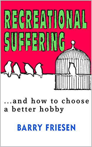 Recreational Suffering: ...and how to choose a better hobby (Feel Good Now Book 1)  by Barry Friesen