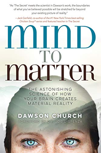 Mind to Matter: The Astonishing Science of How Your Brain Creates Material Reality  by Dawson Church