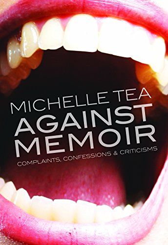 Against Memoir: Complaints, Confessions & Criticisms  by Michelle Tea