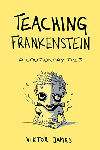 Teaching Frankenstein: A Cautionary Tale  by Viktor James