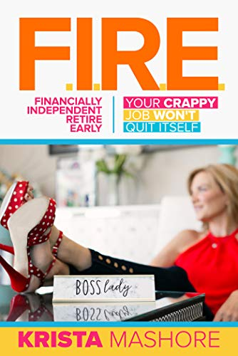 F.I.R.E.: Financially Independent Retire Early  by Krista Mashore