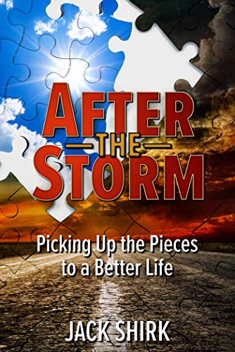 After the Storm: Picking Up the Pieces to a Better Life  by Jack Shirk