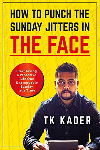 How to Punch the Sunday Jitters in the Face: Start Living a Proactive Life One Unstoppable Sunday at a Time  by TK Kader