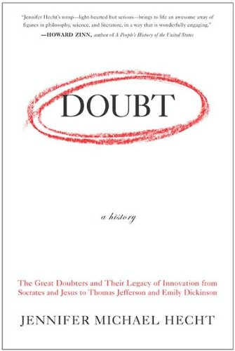 Doubt: A History: The Great Doubters and Their Legacy of Innovation from Socrates and Jesus to Thomas Jefferson and Emily Dickinson  by Jennifer Hecht