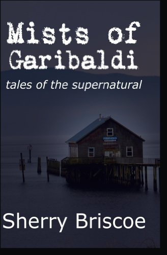 Mists of Garibaldi: Tales of the Supernatural  by Sherry Briscoe