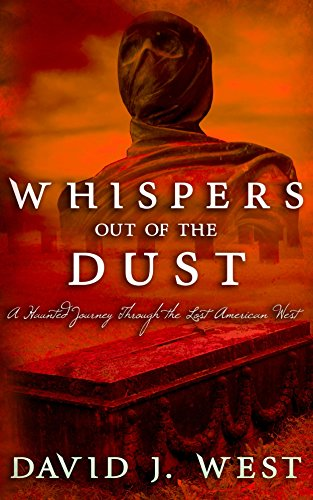 Whispers Out Of The Dust: A Haunted Journey Through The Lost American West (Dark Trails Saga)  by David J. West