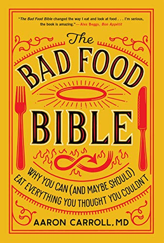The Bad Food Bible: Why You Can (and Maybe Should) Eat Everything You Thought You Couldn't  by Aaron Carroll