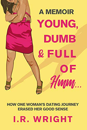 Young, Dumb & Full of hmm...: How One Woman's Dating Journey Erased Her Good Sense, a Memoir  by I.R. Wright