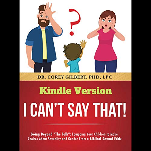 "I Can't Say That!: Going Beyond ""The Talk"": Equipping Your Children to Make Choices About Sexuality and Gender From a Biblical Sexual Ethic  by Corey Gilbert"