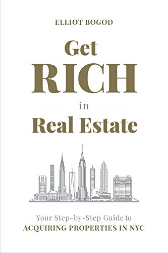 Get Rich in Real Estate: Your Step-by-Step Guide to Acquiring Properties in NYC  by Elliot Bogod