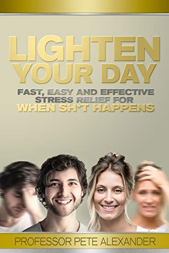 Lighten Your Day: Fast, Easy and Effective Stress Relief for When Sh*t Happens  by Pete Alexander