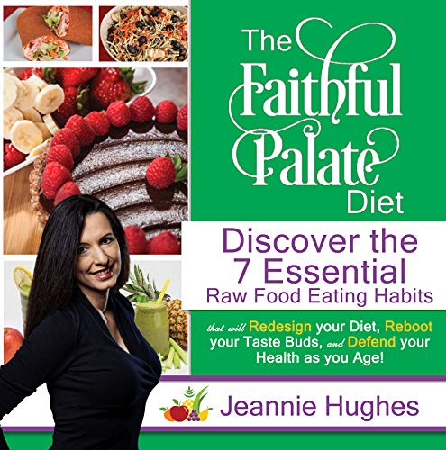 The Faithful Palate Diet: Discover the 7 Essential Raw Food Eating Habits that will Redesign Your Diet, Reboot your Taste Buds, and Defend your Health as you Age!  by Jeannie Hughes