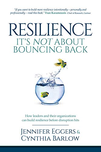 Resilience: It's Not About Bouncing Back: How Leaders and Organizations Can Build Resilience Before Disruption Hits  by Jennifer Eggers