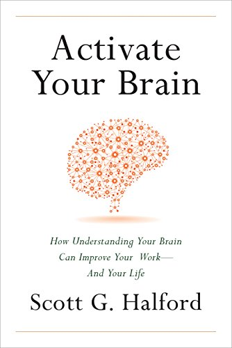 Activate Your Brain: How Understanding Your Brain Can Improve Your Work - and Your Life  by Scott G. Halford