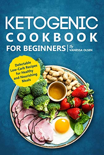 Ketogenic Cookbook for Beginners: Delectable Low-Carb Recipes for Healthy and Nourishing Meals  by Vanessa Olsen