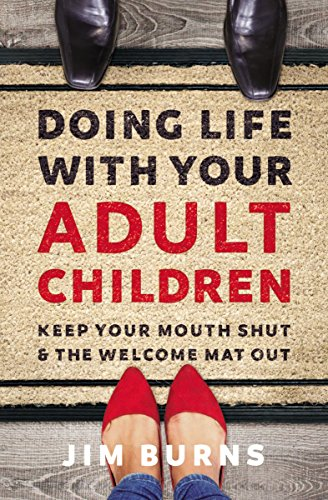 Doing Life with Your Adult Children: Keep Your Mouth Shut and the Welcome Mat Out  by Jim Burns