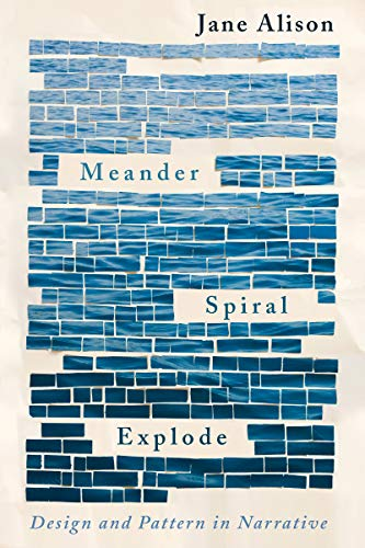 Meander, Spiral, Explode: Design and Pattern in Narrative  by Jane Alison