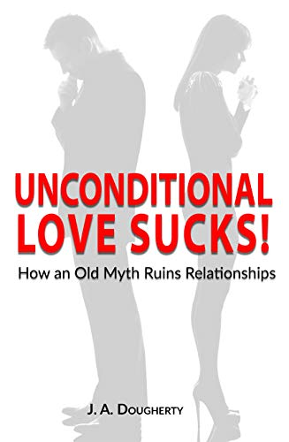 Unconditional Love Sucks!: How an Old Myth Ruins Relationships  by J A Dougherty